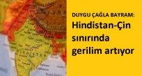 DUYGU ÇAĞLA BAYRAM: Hindistan-Çin sınırında gerilim artıyor