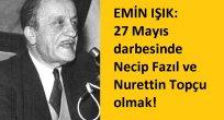 EMİN IŞIK: 27 Mayıs darbesinde Necip Fazıl ve Nurettin Topçu olmak!