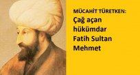 MÜCAHİT TÜRETKEN: Çağ açan hükümdar Fatih Sultan Mehmet